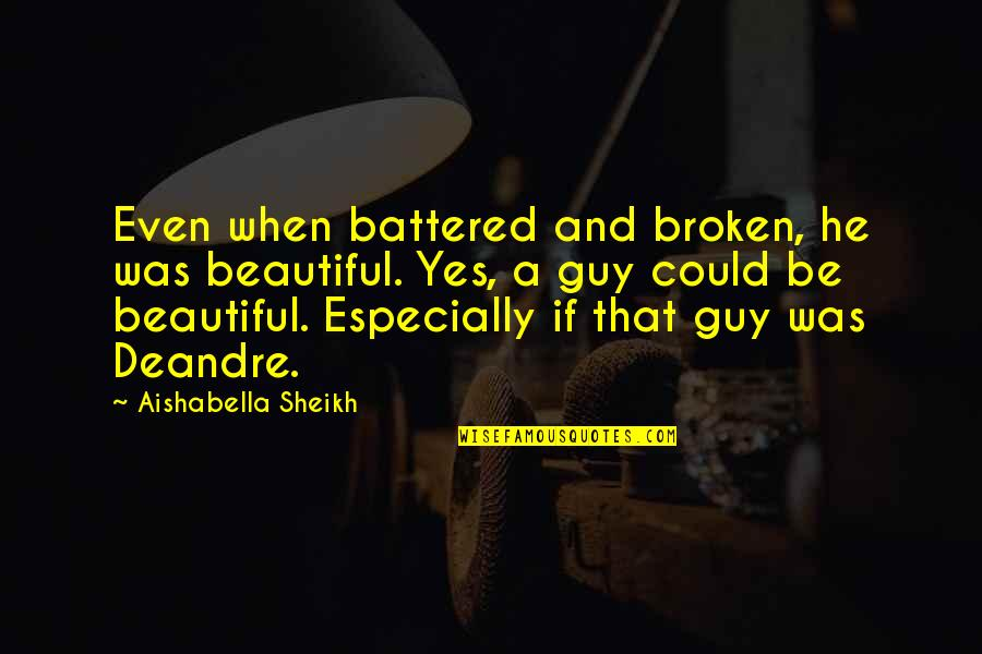 Urbanisation Quotes By Aishabella Sheikh: Even when battered and broken, he was beautiful.