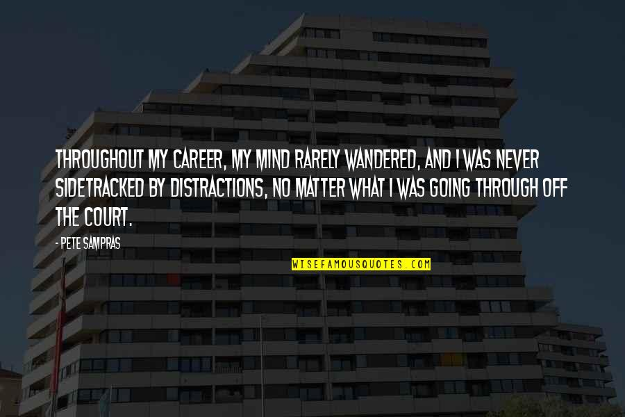 Urbanisation Quotes By Pete Sampras: Throughout my career, my mind rarely wandered, and