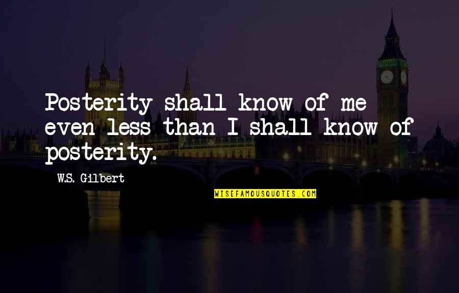 Urbanisation Quotes By W.S. Gilbert: Posterity shall know of me even less than