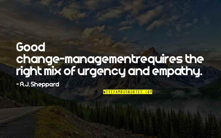 Urgency Quotes By A.J. Sheppard: Good change-managementrequires the right mix of urgency and