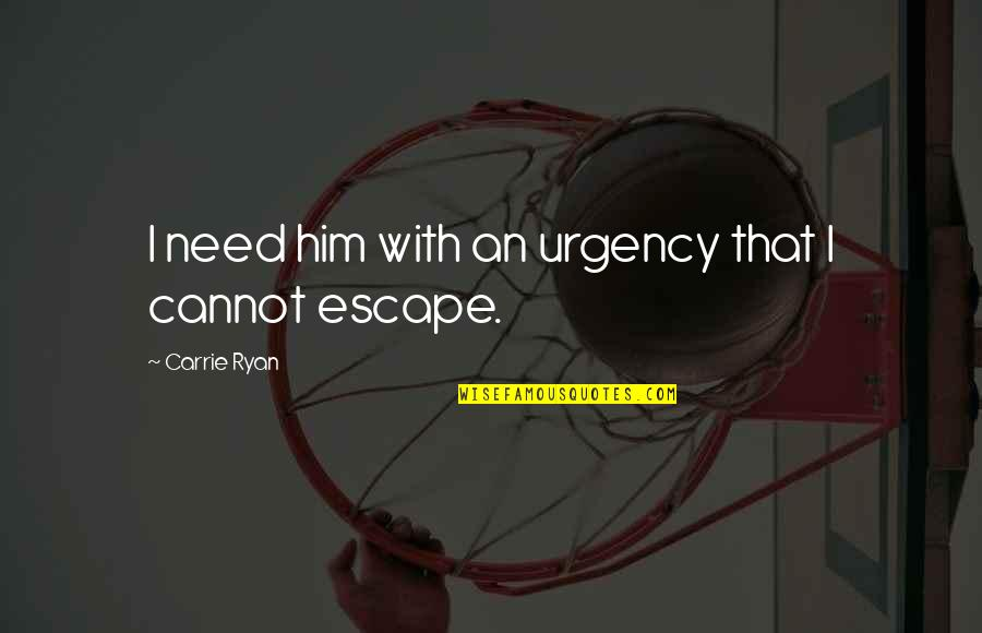 Urgency Quotes By Carrie Ryan: I need him with an urgency that I