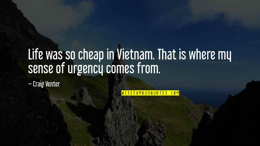 Urgency Quotes By Craig Venter: Life was so cheap in Vietnam. That is