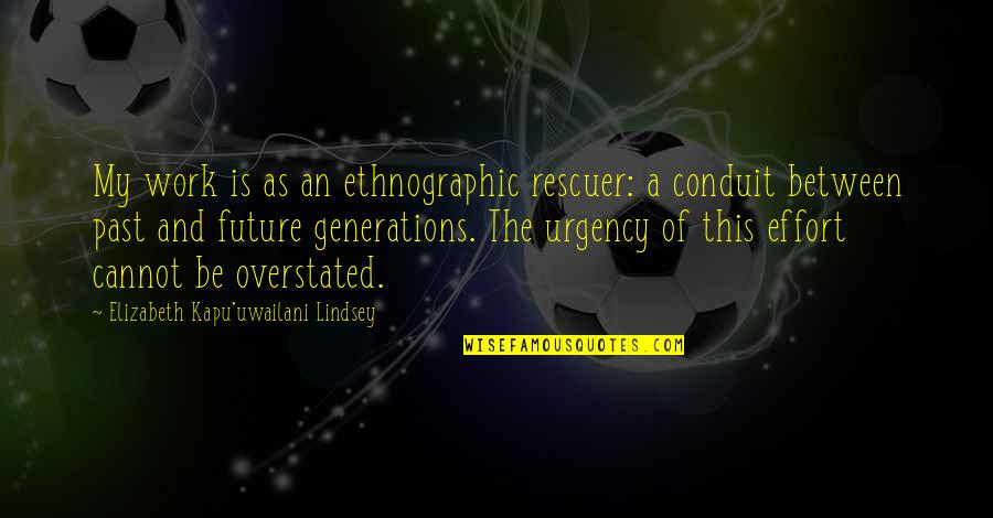 Urgency Quotes By Elizabeth Kapu'uwailani Lindsey: My work is as an ethnographic rescuer: a