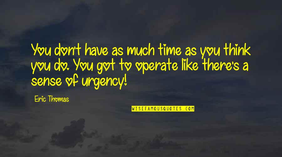 Urgency Quotes By Eric Thomas: You don't have as much time as you