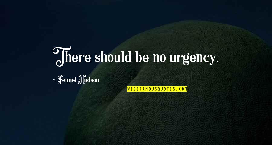 Urgency Quotes By Fennel Hudson: There should be no urgency.