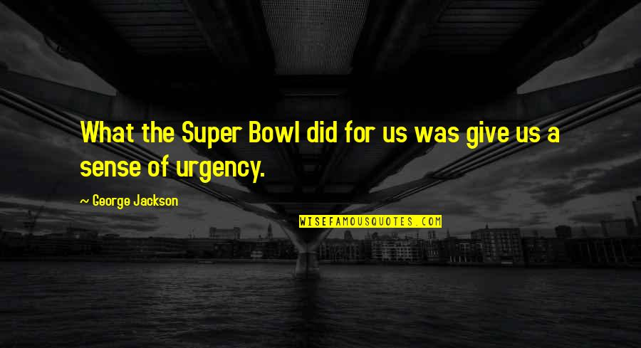 Urgency Quotes By George Jackson: What the Super Bowl did for us was