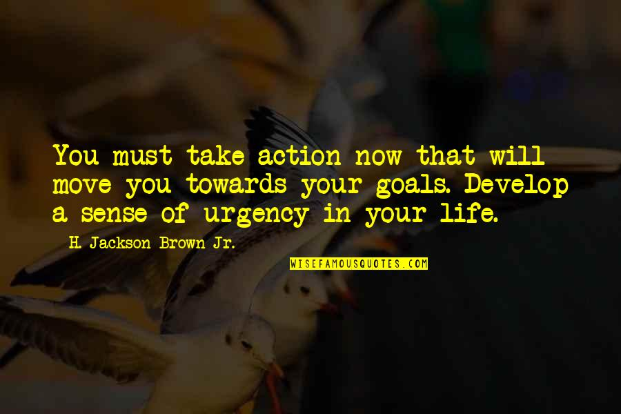 Urgency Quotes By H. Jackson Brown Jr.: You must take action now that will move