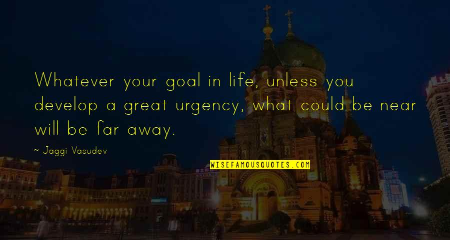 Urgency Quotes By Jaggi Vasudev: Whatever your goal in life, unless you develop