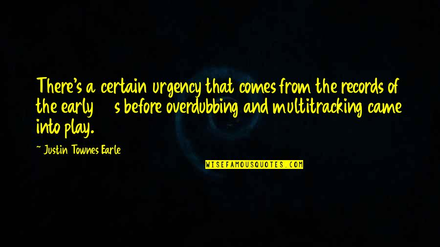 Urgency Quotes By Justin Townes Earle: There's a certain urgency that comes from the