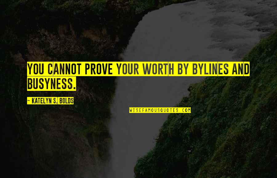 Urgency Quotes By Katelyn S. Bolds: You cannot prove your worth by bylines and
