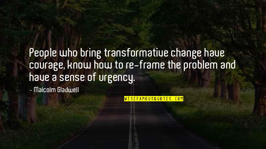 Urgency Quotes By Malcolm Gladwell: People who bring transformative change have courage, know