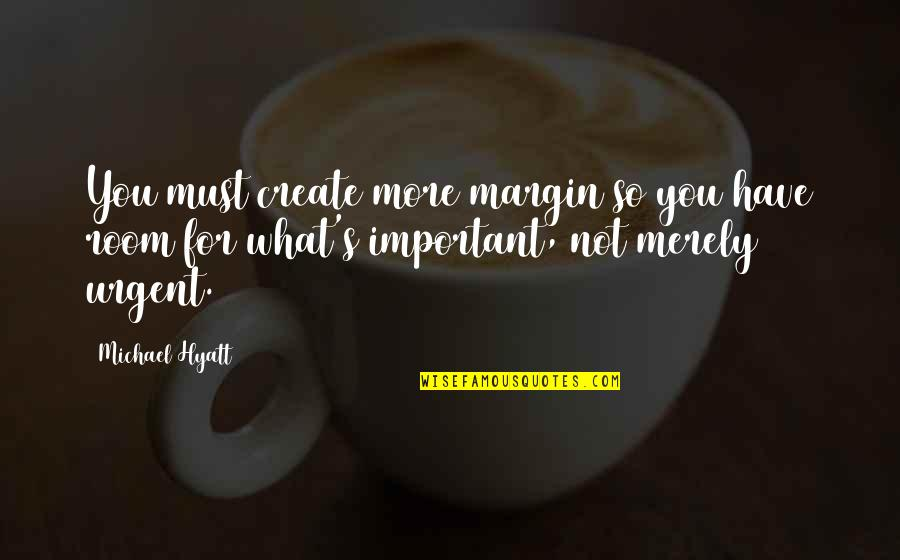 Urgency Quotes By Michael Hyatt: You must create more margin so you have