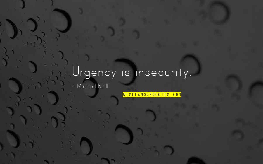 Urgency Quotes By Michael Neill: Urgency is insecurity.