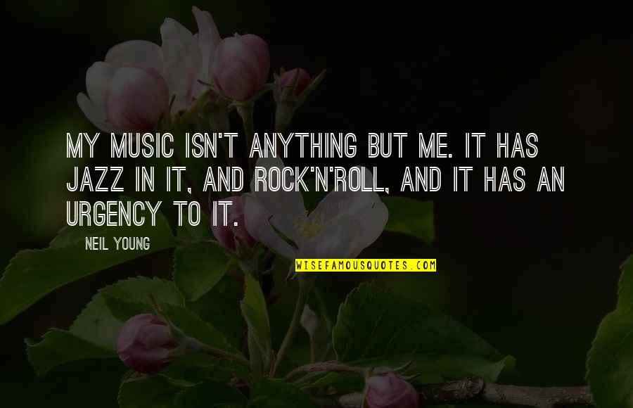 Urgency Quotes By Neil Young: My music isn't anything but me. It has