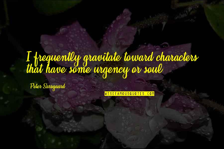 Urgency Quotes By Peter Sarsgaard: I frequently gravitate toward characters that have some