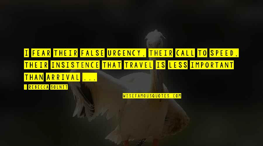 Urgency Quotes By Rebecca Solnit: I fear their false urgency, their call to