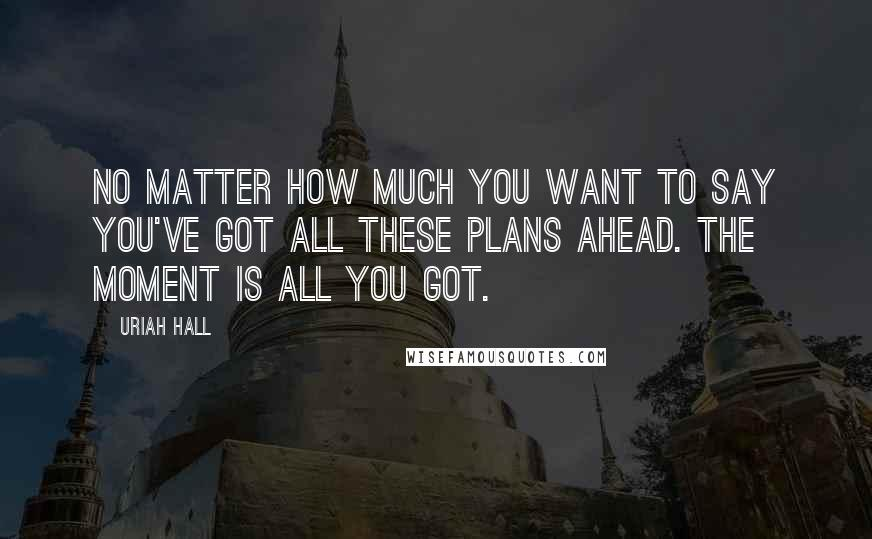 Uriah Hall quotes: No matter how much you want to say you've got all these plans ahead. The moment is all you got.