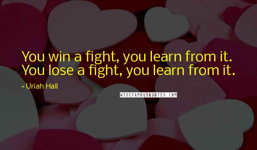 Uriah Hall quotes: You win a fight, you learn from it. You lose a fight, you learn from it.