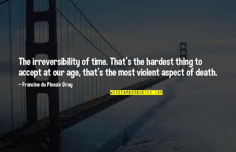 Uriah Shelton Quotes By Francine Du Plessix Gray: The irreversibility of time. That's the hardest thing