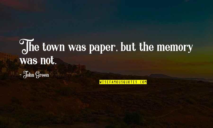 Uriah Shelton Quotes By John Green: The town was paper, but the memory was