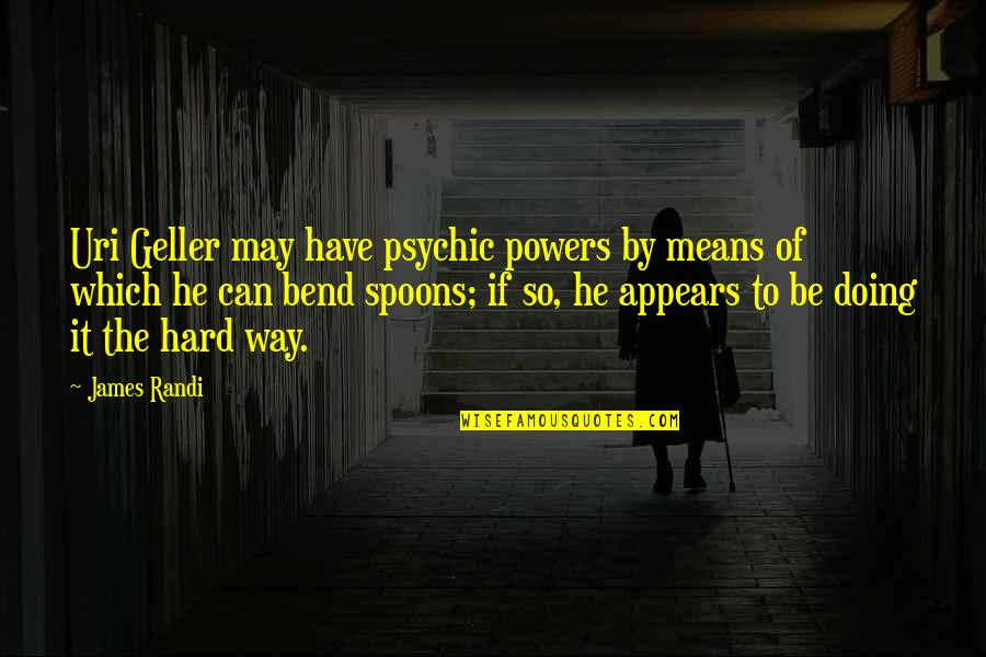Uri's Quotes By James Randi: Uri Geller may have psychic powers by means