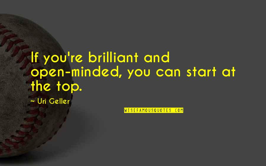 Uri's Quotes By Uri Geller: If you're brilliant and open-minded, you can start