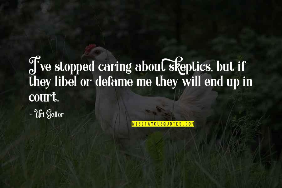 Uri's Quotes By Uri Geller: I've stopped caring about skeptics, but if they