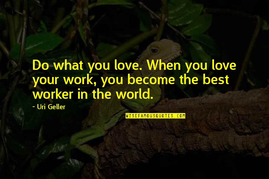 Uri's Quotes By Uri Geller: Do what you love. When you love your