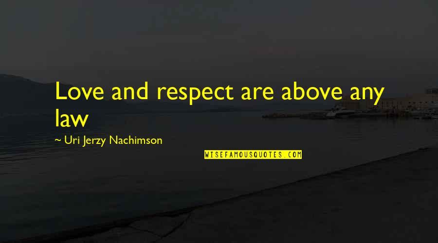 Uri's Quotes By Uri Jerzy Nachimson: Love and respect are above any law