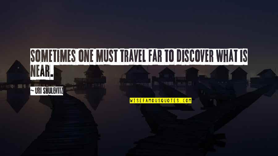 Uri's Quotes By Uri Shulevitz: Sometimes one must travel far to discover what