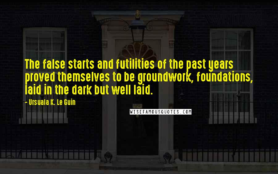 Ursuala K. Le Guin quotes: The false starts and futilities of the past years proved themselves to be groundwork, foundations, laid in the dark but well laid.
