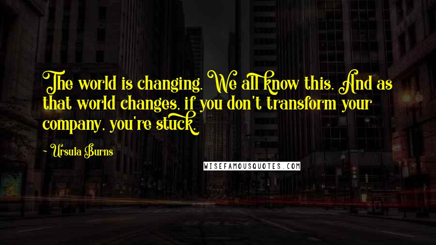 Ursula Burns quotes: The world is changing. We all know this. And as that world changes, if you don't transform your company, you're stuck.