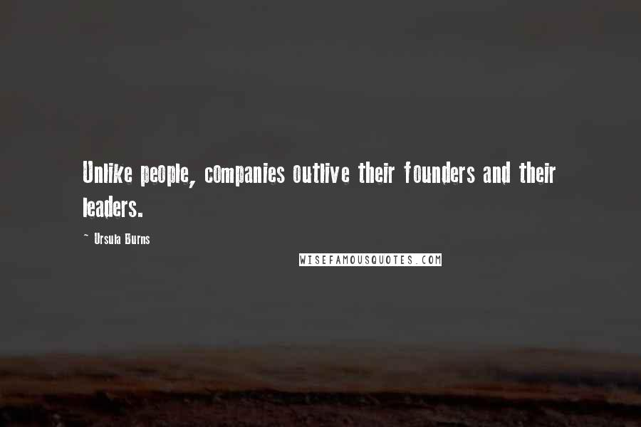 Ursula Burns quotes: Unlike people, companies outlive their founders and their leaders.