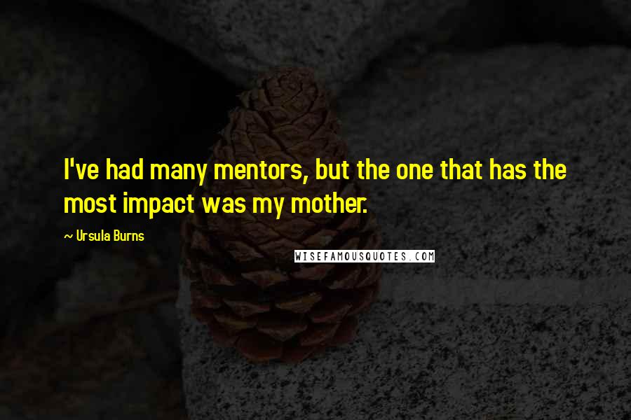 Ursula Burns quotes: I've had many mentors, but the one that has the most impact was my mother.