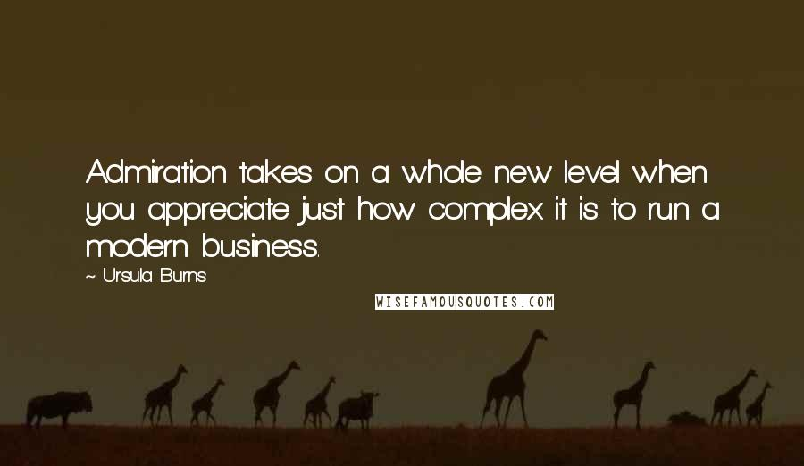 Ursula Burns quotes: Admiration takes on a whole new level when you appreciate just how complex it is to run a modern business.