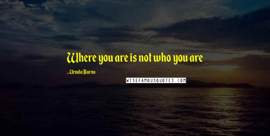 Ursula Burns quotes: Where you are is not who you are