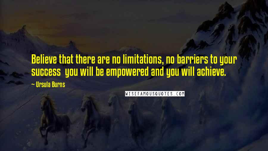 Ursula Burns quotes: Believe that there are no limitations, no barriers to your success you will be empowered and you will achieve.