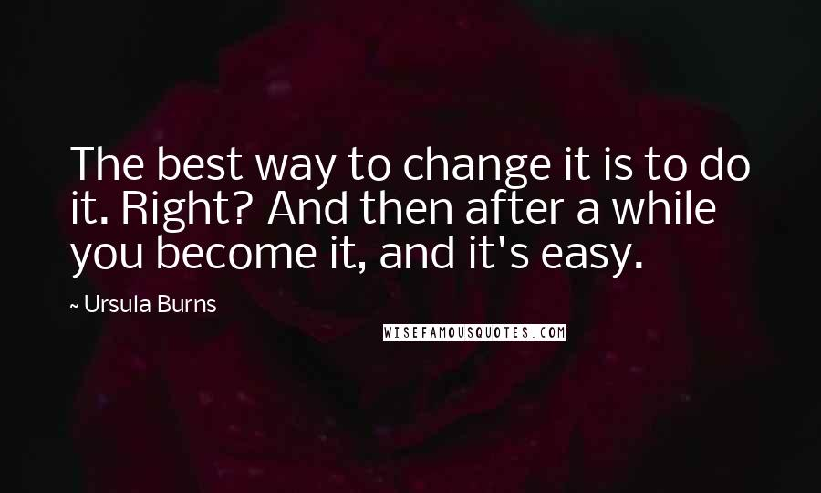 Ursula Burns quotes: The best way to change it is to do it. Right? And then after a while you become it, and it's easy.
