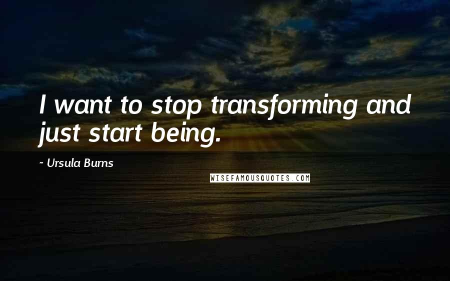 Ursula Burns quotes: I want to stop transforming and just start being.