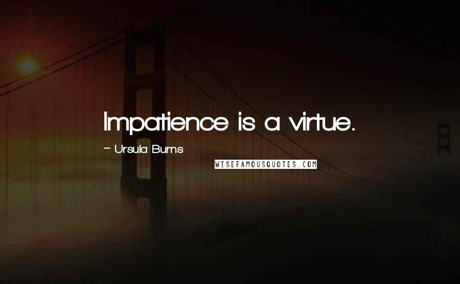 Ursula Burns quotes: Impatience is a virtue.