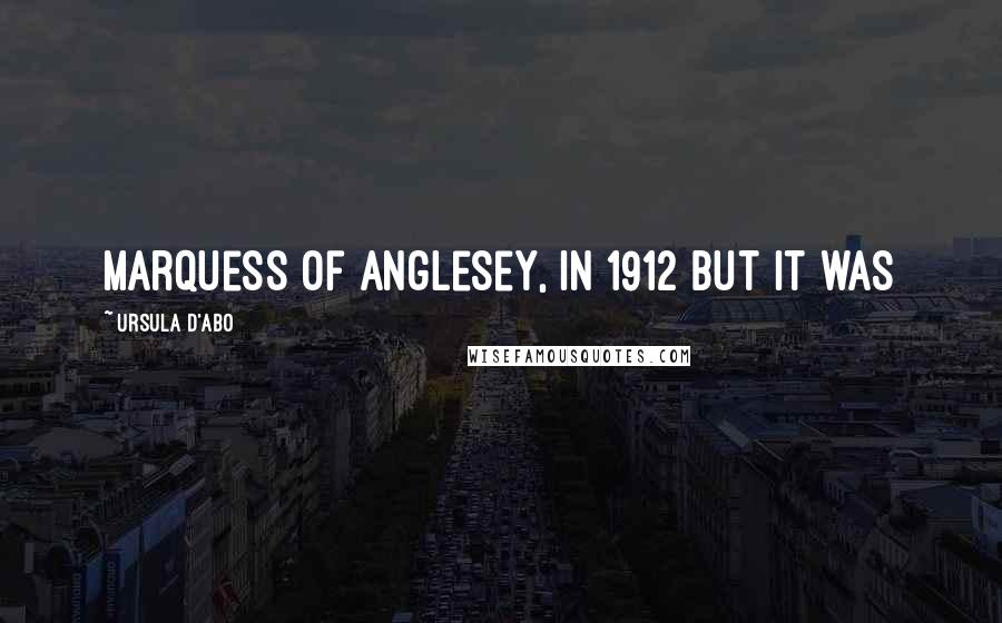 Ursula D'Abo quotes: Marquess of Anglesey, in 1912 but it was