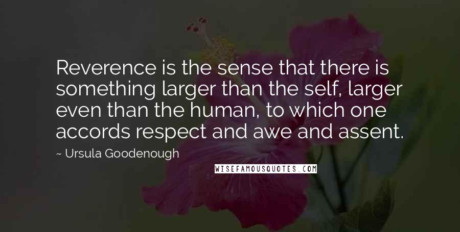 Ursula Goodenough quotes: Reverence is the sense that there is something larger than the self, larger even than the human, to which one accords respect and awe and assent.