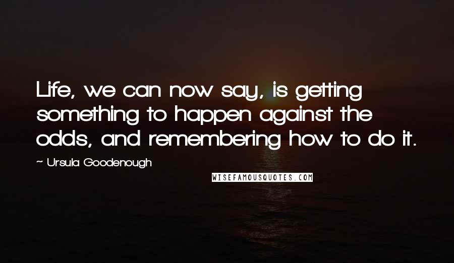 Ursula Goodenough quotes: Life, we can now say, is getting something to happen against the odds, and remembering how to do it.