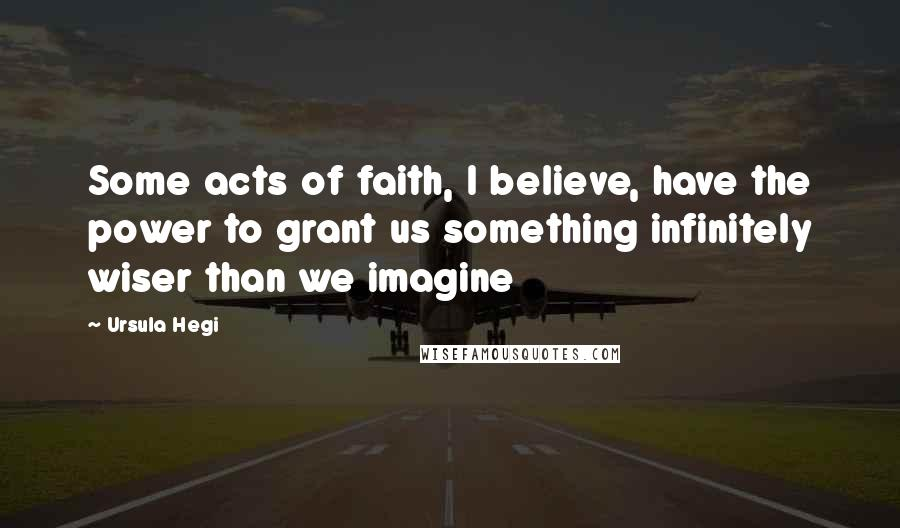 Ursula Hegi quotes: Some acts of faith, I believe, have the power to grant us something infinitely wiser than we imagine