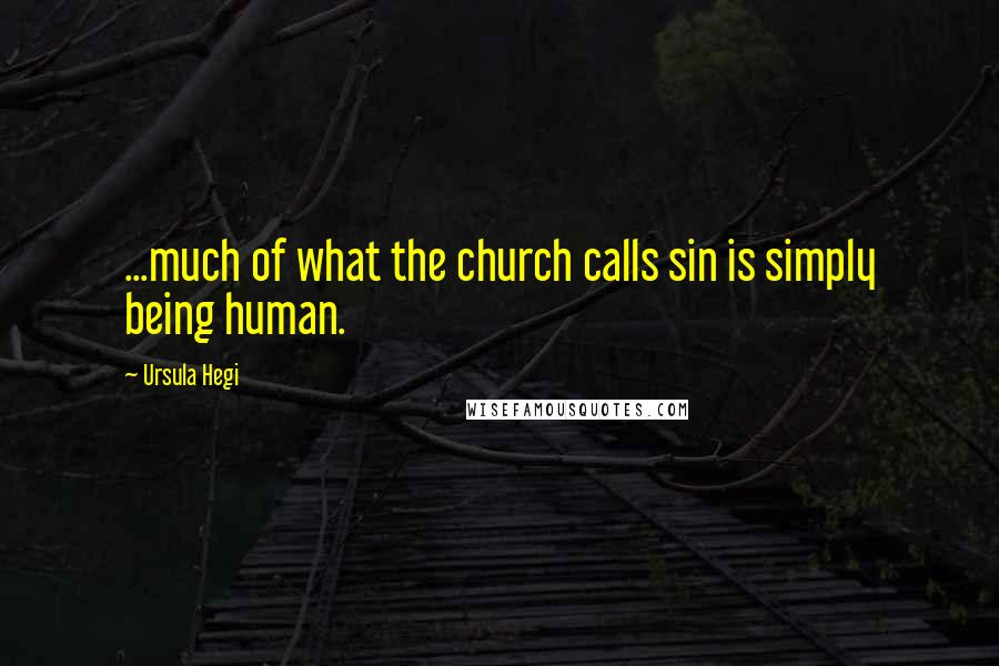Ursula Hegi quotes: ...much of what the church calls sin is simply being human.