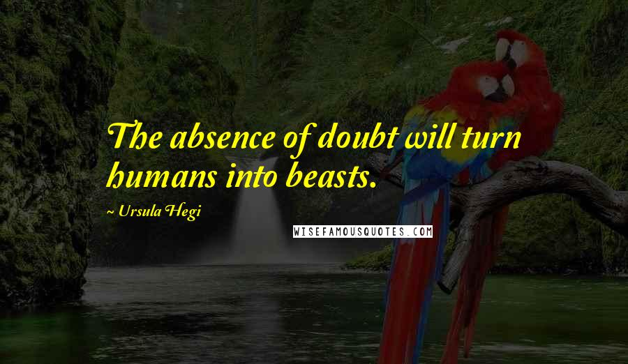 Ursula Hegi quotes: The absence of doubt will turn humans into beasts.
