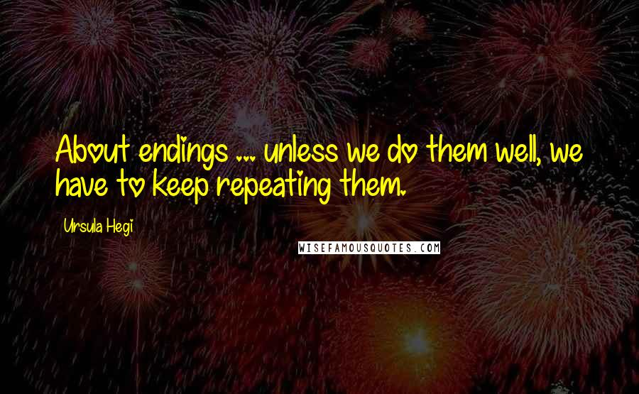 Ursula Hegi quotes: About endings ... unless we do them well, we have to keep repeating them.