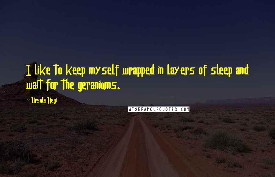 Ursula Hegi quotes: I like to keep myself wrapped in layers of sleep and wait for the geraniums.