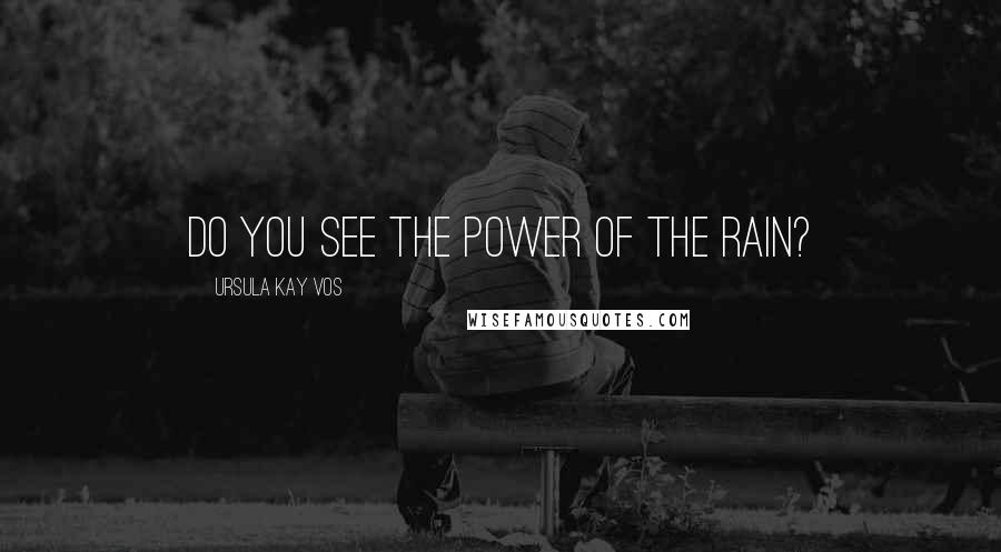 Ursula Kay Vos quotes: Do you see the power of the rain?