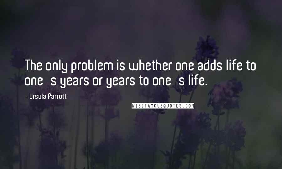 Ursula Parrott quotes: The only problem is whether one adds life to one's years or years to one's life.